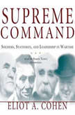 Supreme Command Soldiers, Statesmen, and Leadership in Wartime, Eliot A. Cohen