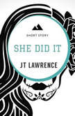 She Did It: A Short Story, JT Lawrence