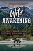 Wild Awakening How a Raging Grizzly Healed My Wounded Heart, Greg J. Matthews