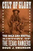 Cult of Glory The Bold and Brutal History of the Texas Rangers, Doug J. Swanson