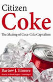Citizen Coke The Making of Coca-Cola Capitalism, Bartow J. Elmore