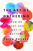 The Art of Gathering How We Meet and Why It Matters, Priya Parker