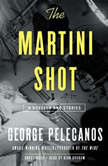 The Martini Shot A Novella and Stories, George Pelecanos