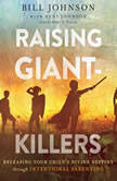 Raising Giant-Killers Releasing Your Child's Divine Destiny through Intentional Parenting, Bill Johnson