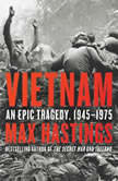 Vietnam An Epic Tragedy, 1945-1975, Max Hastings