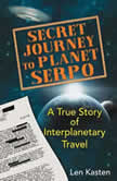 Secret Journey to Planet Serpo A True Story of Interplanetary Travel, Len Kasten