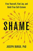 Shame Free Yourself, Find Joy, and Build True Self-Esteem, Joseph Burgo, PhD
