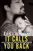 It Calls You Back An Odyssey through Love, Addiction, Revolutions, and Healing, Luis J. Rodriguez