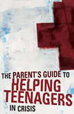 A Parent's Guide to Helping Teenagers in Crisis, Rich Van Pelt