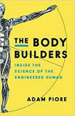 The Body Builders Inside the Science of the Engineered Human, Adam Piore