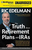 The Truth About Retirement Plans and IRAs All the Strategies You Need to Build Savings, Select the Right Investments, and Receive the Retirement Income You Want, Ric Edelman