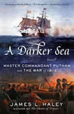 A Darker Sea Master Commandant Putnam and the War of 1812, James L. Haley