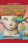 What Do Fish Have to Do With Anything? And Other Stories, Avi