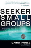 Seeker Small Groups Engaging Spiritual Seekers in Life-Changing Discussions, Garry D. Poole
