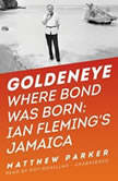 Goldeneye Where Bond Was Born; Ian Flemings Jamaica, Matthew Parker