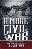 A More Civil War How the Union Waged a Just War, D. H. Dilbeck