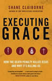 Executing Grace How the Death Penalty Killed Jesus and Why It's Killing Us, Shane Claiborne