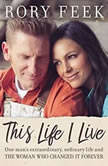 This Life I Live One Man's Extraordinary, Ordinary Life and the Woman Who Changed It Forever, Rory Feek