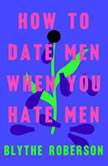 How to Date Men When You Hate Men, Blythe Roberson