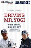 Driving Mr. Yogi Yogi Berra, Ron Guidry, and Baseball's Greatest Gift, Harvey Araton