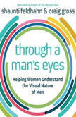 Through a Man's Eyes Helping Women Understand the Visual Nature of Men, Shaunti Feldhahn