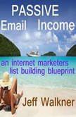 Passive Email Income - An Internet Marketer's List Building Blueprint, Jeff Walkner