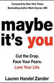 Maybe It's You Cut the Crap. Face Your Fears. Love Your Life., Lauren Handel Zander