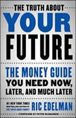 The Truth About Your Future The Money Guide You Need Now, Later, and Much Later, Ric Edelman