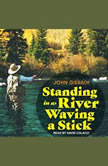 Standing in a River Waving a Stick, John Gierach