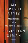 My Bright Abyss Meditation of a Modern Believer, Christian Wiman