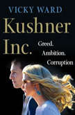 Kushner, Inc. Greed. Ambition. Corruption. The Extraordinary Story of Jared Kushner and Ivanka Trump, Vicky Ward