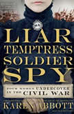 Liar, Temptress, Soldier, Spy Four Women Undercover in the Civil War, Karen Abbott