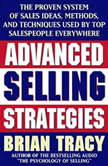 Advanced Selling Strategies The Proven System Practiced by Top Salespeople, Brian Tracy