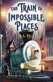 The Train to Impossible Places A Cursed Delivery, P. G. Bell