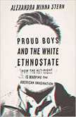 Proud Boys and the White Ethnostate How the Alt-Right Is Warping the American Imagination, Alexandra Minna Stern