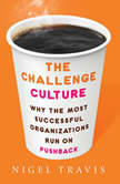The Challenge Culture Why the Most Successful Organizations Run on Pushback, Nigel Travis