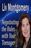 Negotiating the Rules with Your Teenager Communicating with Your Teen, Liv Montgomery