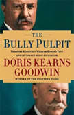 The Bully Pulpit Theodore Roosevelt, William Howard Taft, and the Golden Age of Journalism, Doris Kearns Goodwin