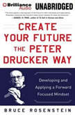 Create Your Future the Peter Drucker Way Developing and Applying a Forward-Focused Mindset, Bruce Rosenstein