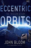Eccentric Orbits The Iridium Story, John Bloom