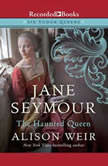 Jane Seymour The Haunted Queen, Alison Weir