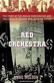 Red Orchestra The Story of the Berlin Underground and the Circle of Friends Who Resisted Hitler, Anne Nelson