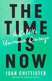 The Time Is Now A Call to Uncommon Courage, Joan Chittister