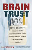 Brain Trust 93 Top Scientists Reveal Lab-Tested Secrets to Surfing, Dating, Dieting, Gambling, Growing Man-Eating Plants, and More!, Garth Sundem