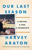 Our Last Season A Writer, a Fan, a Friendship, Harvey Araton