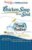 Chicken Soup for the Soul: Think Positive - 29 Inspirational Stories about Silver Linings, Gratitude, and Moving Forward, Jack Canfield