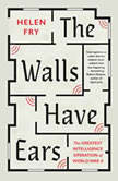 The Walls Have Ears The Greatest Intelligence Operation of World War II, Helen Fry