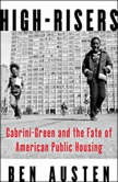 High-Risers Cabrini-Green and the Fate of American Public Housing, Ben Austen