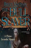The Bull Slayer A Plinius Secundus Mystery, Bruce Macbain