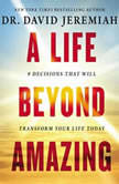 A Life Beyond Amazing 9 Decisions That Will Transform Your Life Today, David Jeremiah
